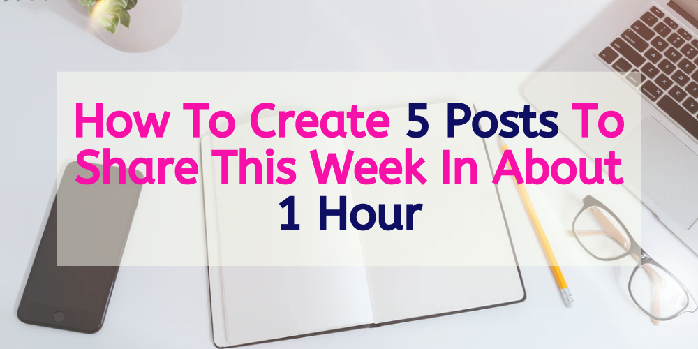 How To Create 5 Posts To Share This Week In About 1 Hour