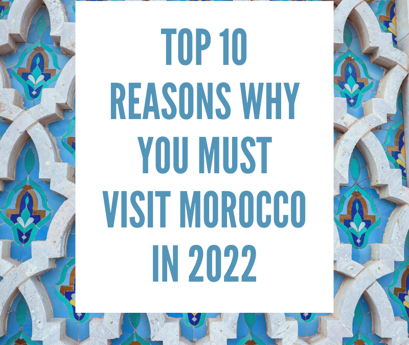 Top 10 Reasons You Must Visit Morocco In 2022