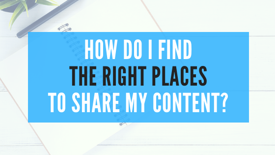 How Do I Find The Right Places To Share My Content?