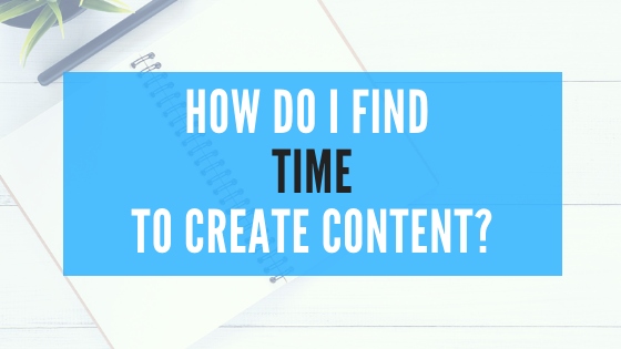 How Do I Find The Time To Create Content?